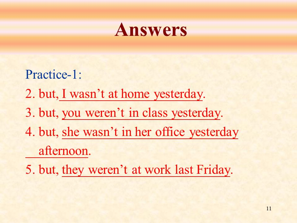 11 Answers Practice-1: 2. but, I wasn't at home yesterday. 3. but, you weren't in class yesterday. 4. but, she wasn't in her office yesterday afternoo