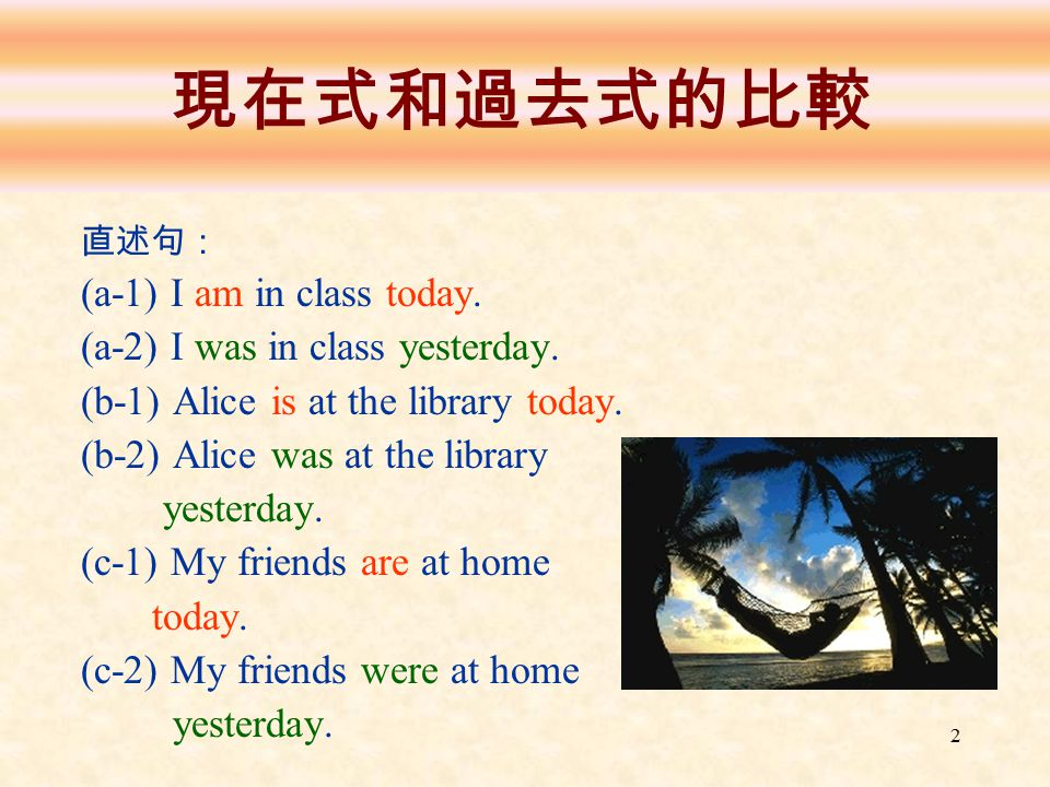 2 現在式和過去式的比較 直述句: (a-1) I am in class today. (a-2) I was in class yesterday. (b-1) Alice is at the library today. (b-2) Alice was at the library yeste