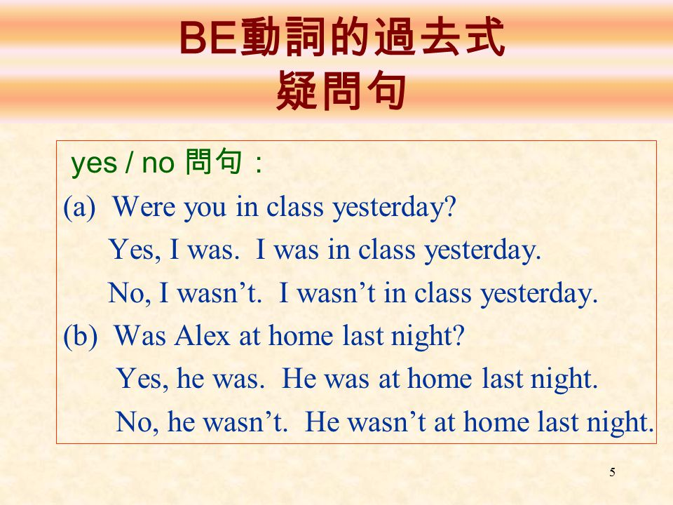 5 BE 動詞的過去式 疑問句 yes / no 問句: (a) Were you in class yesterday? Yes, I was. I was in class yesterday. No, I wasn't. I wasn't in class yesterday. (b) Was
