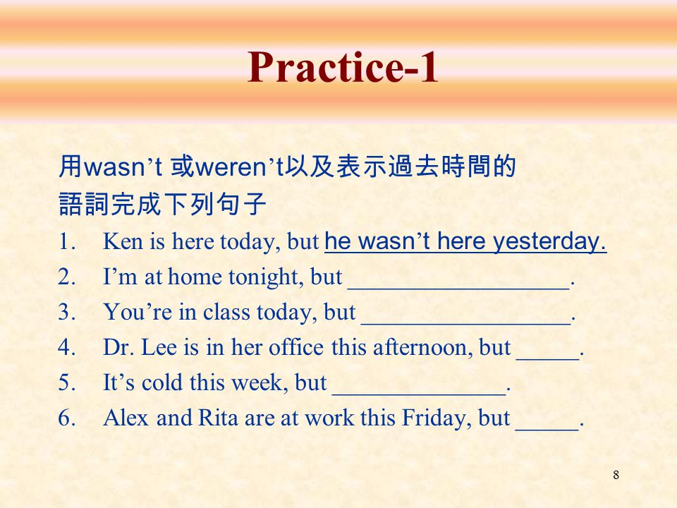8 Practice-1 用 wasn ' t 或 weren ' t 以及表示過去時間的 語詞完成下列句子 1.Ken is here today, but he wasn ' t here yesterday. 2.I'm at home tonight, but _______________