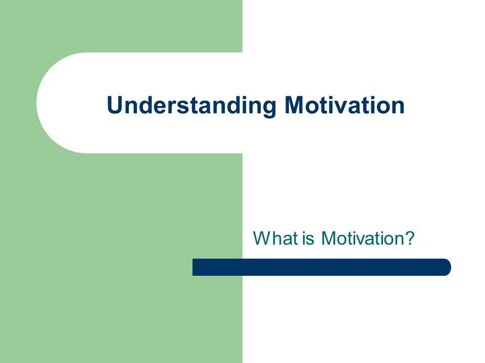 Understanding Motivation What is Motivation?