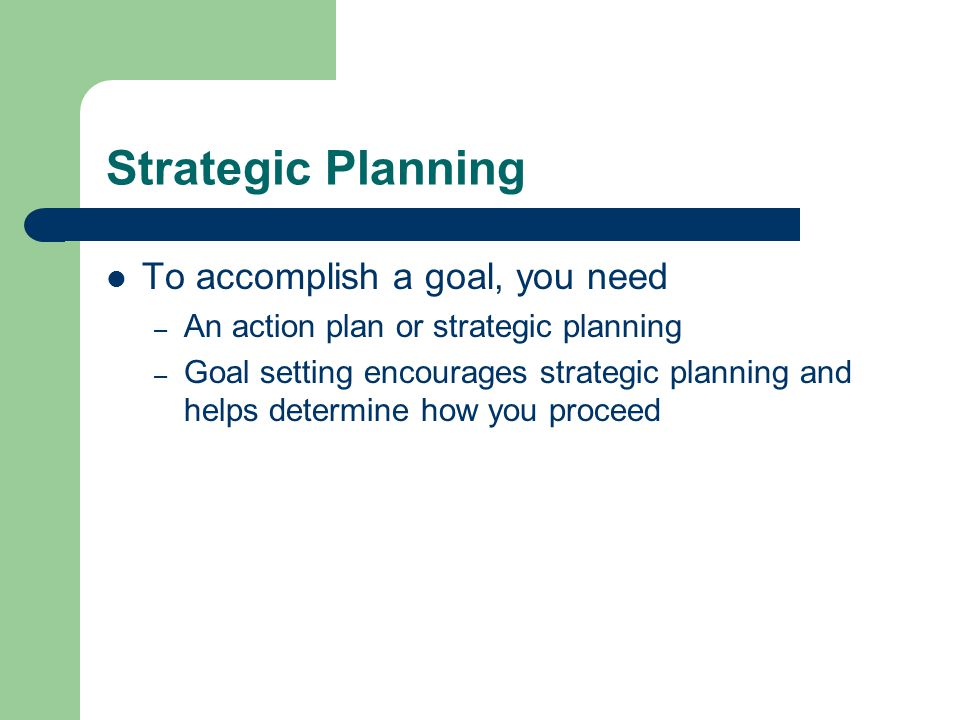 Strategic Planning To accomplish a goal, you need – An action plan or strategic planning – Goal setting encourages strategic planning and helps determine how you proceed