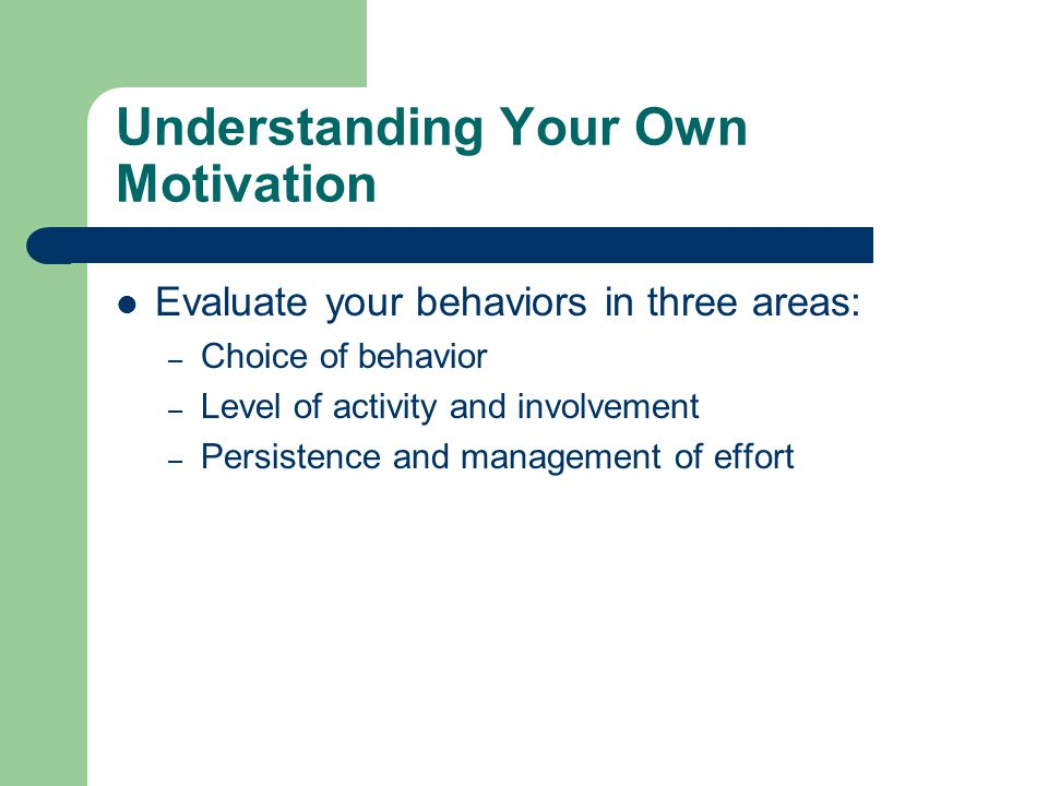 Understanding Your Own Motivation Evaluate your behaviors in three areas: – Choice of behavior – Level of activity and involvement – Persistence and management of effort