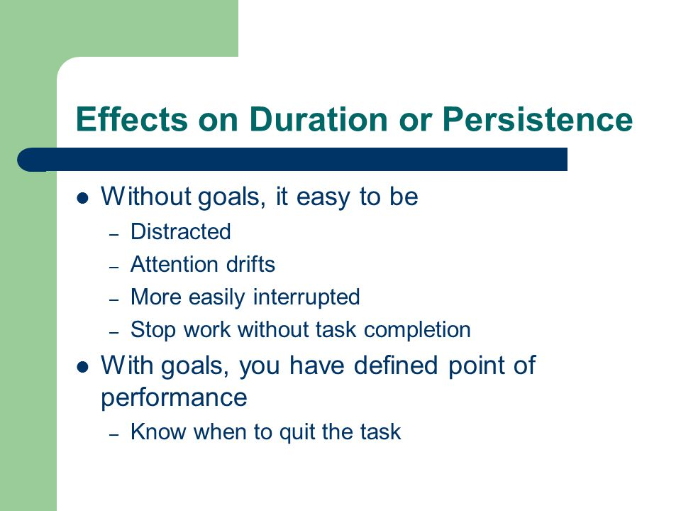 Effects on Duration or Persistence Without goals, it easy to be – Distracted – Attention drifts – More easily interrupted – Stop work without task completion With goals, you have defined point of performance – Know when to quit the task