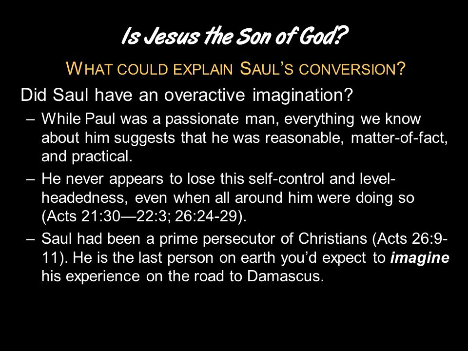 Is Jesus the Son of God? W HAT COULD EXPLAIN S AUL ' S CONVERSION ? Did Saul have an overactive imagination? –While Paul was a passionate man, everyth
