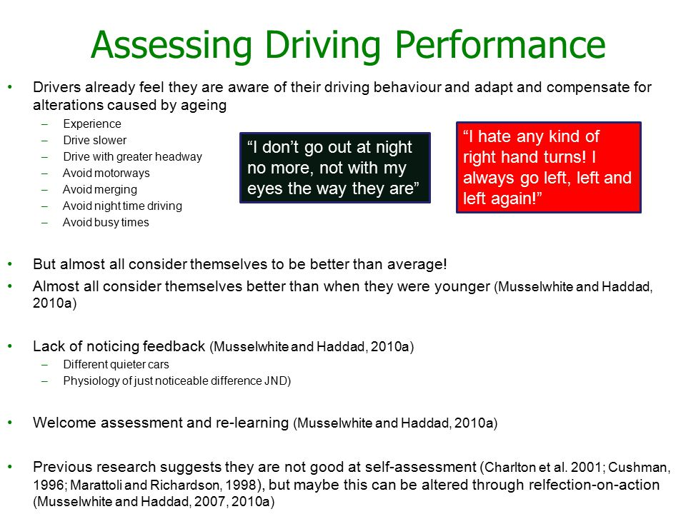12 Assessing Driving Performance Drivers already feel they are aware of their driving behaviour and adapt and compensate for alterations caused by ageing –Experience –Drive slower –Drive with greater headway –Avoid motorways –Avoid merging –Avoid night time driving –Avoid busy times But almost all consider themselves to be better than average.