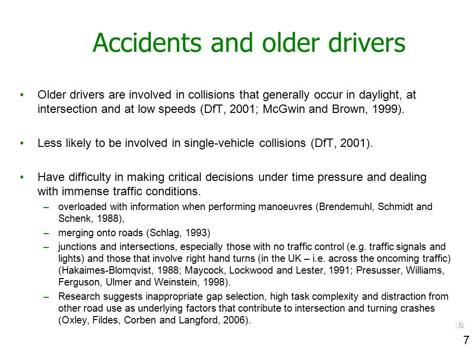 7 Accidents and older drivers Older drivers are involved in collisions that generally occur in daylight, at intersection and at low speeds (DfT, 2001;