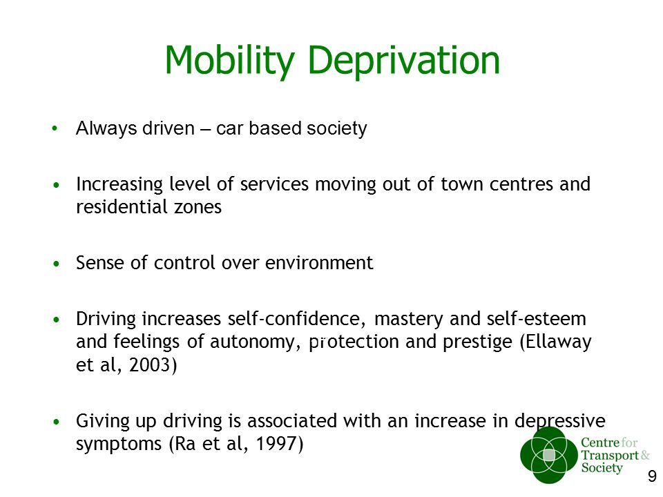 9 Always driven – car based society Increasing level of services moving out of town centres and residential zones Sense of control over environment Driving increases self-confidence, mastery and self-esteem and feelings of autonomy, protection and prestige (Ellaway et al, 2003) Giving up driving is associated with an increase in depressive symptoms (Ra et al, 1997) W-H Mobility Deprivation