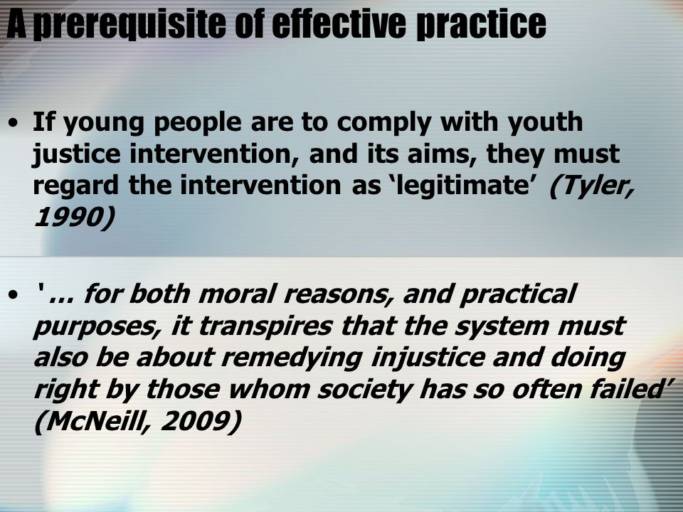 A prerequisite of effective practice If young people are to comply with youth justice intervention, and its aims, they must regard the intervention as 'legitimate' (Tyler, 1990) ' … for both moral reasons, and practical purposes, it transpires that the system must also be about remedying injustice and doing right by those whom society has so often failed' (McNeill, 2009)