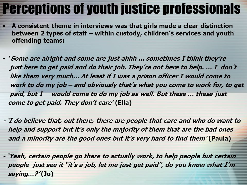 Perceptions of youth justice professionals A consistent theme in interviews was that girls made a clear distinction between 2 types of staff – within custody, children's services and youth offending teams: - 'Some are alright and some are just ahhh...