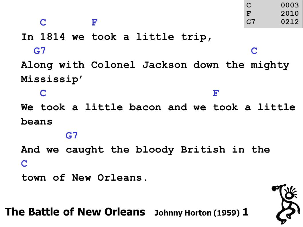 C F In 1814 we took a little trip, G7 C Along with Colonel Jackson down the mighty Mississip' C F We took a little bacon and we took a little beans G7 And we caught the bloody British in the C town of New Orleans.