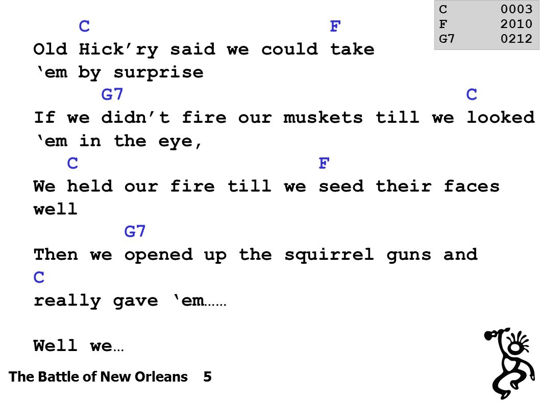 The Battle of New Orleans 5 C F Old Hick'ry said we could take 'em by surprise G7 C If we didn't fire our muskets till we looked 'em in the eye, C F We held our fire till we seed their faces well G7 Then we opened up the squirrel guns and C really gave 'em…… Well we… C0003 F2010 G70212