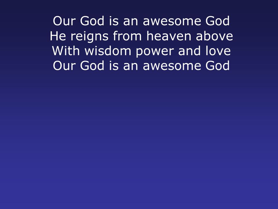 He reigns from heaven above With wisdom power and love Our God is an awesome God ODBC CCLI#153970