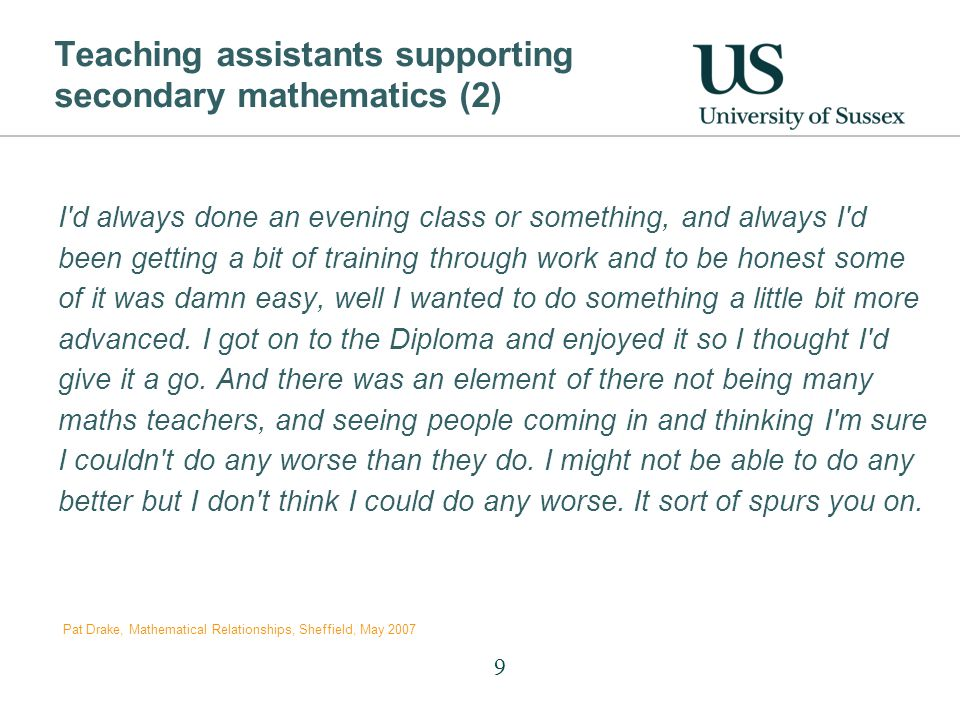 Teaching assistants supporting secondary mathematics (2) I d always done an evening class or something, and always I d been getting a bit of training through work and to be honest some of it was damn easy, well I wanted to do something a little bit more advanced.