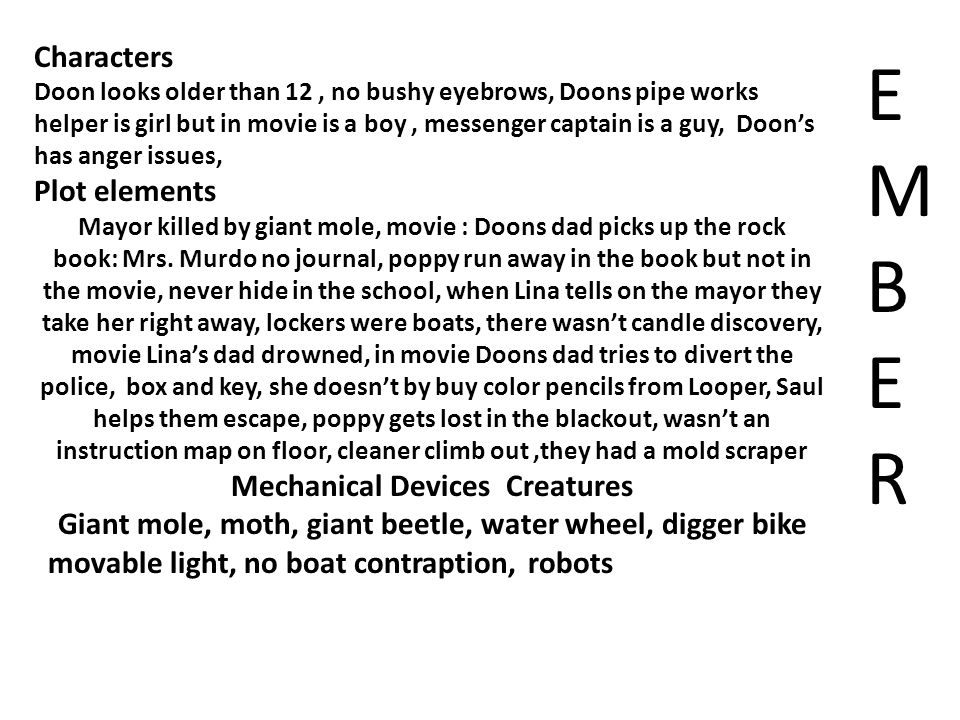 Characters Doon looks older than 12, no bushy eyebrows, Doons pipe works helper is girl but in movie is a boy, messenger captain is a guy, Doon's has anger issues, Plot elements Mayor killed by giant mole, movie : Doons dad picks up the rock book: Mrs.