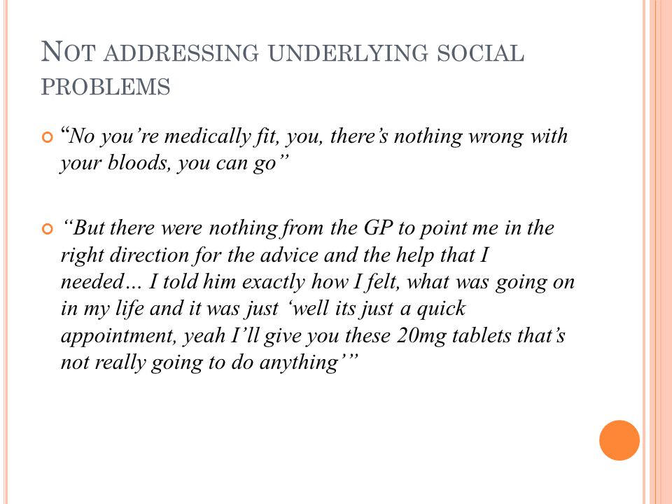 N OT ADDRESSING UNDERLYING SOCIAL PROBLEMS No you're medically fit, you, there's nothing wrong with your bloods, you can go But there were nothing from the GP to point me in the right direction for the advice and the help that I needed… I told him exactly how I felt, what was going on in my life and it was just 'well its just a quick appointment, yeah I'll give you these 20mg tablets that's not really going to do anything'