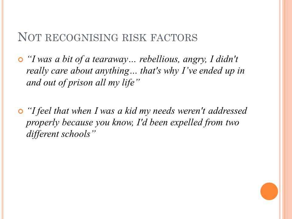 N OT RECOGNISING RISK FACTORS I was a bit of a tearaway… rebellious, angry, I didn t really care about anything… that s why I've ended up in and out of prison all my life I feel that when I was a kid my needs weren t addressed properly because you know, I d been expelled from two different schools