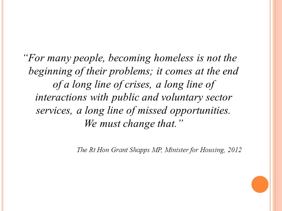 For many people, becoming homeless is not the beginning of their problems; it comes at the end of a long line of crises, a long line of interactions with public and voluntary sector services, a long line of missed opportunities.