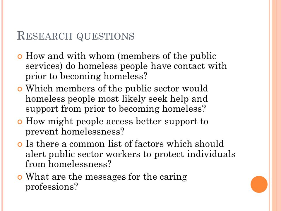 R ESEARCH QUESTIONS How and with whom (members of the public services) do homeless people have contact with prior to becoming homeless.
