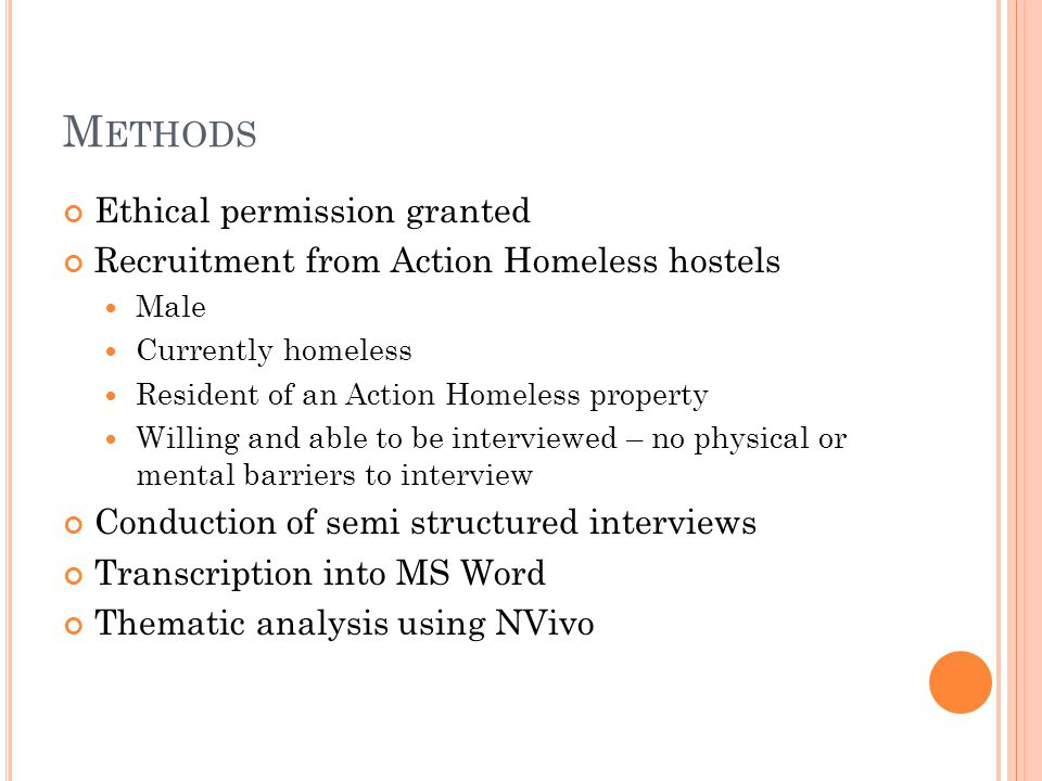 M ETHODS Ethical permission granted Recruitment from Action Homeless hostels Male Currently homeless Resident of an Action Homeless property Willing and able to be interviewed – no physical or mental barriers to interview Conduction of semi structured interviews Transcription into MS Word Thematic analysis using NVivo