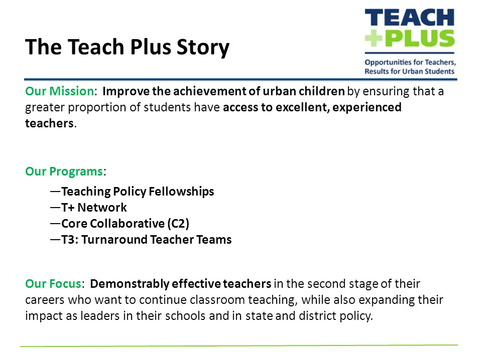 The Teach Plus Story Our Mission: Improve the achievement of urban children by ensuring that a greater proportion of students have access to excellent, experienced teachers.