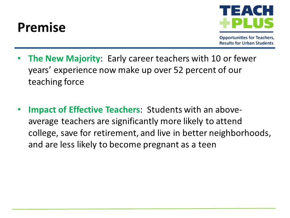 The New Majority: Early career teachers with 10 or fewer years' experience now make up over 52 percent of our teaching force Impact of Effective Teachers: Students with an above- average teachers are significantly more likely to attend college, save for retirement, and live in better neighborhoods, and are less likely to become pregnant as a teen Premise