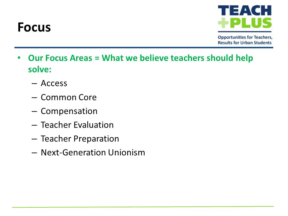 Our Focus Areas = What we believe teachers should help solve: – Access – Common Core – Compensation – Teacher Evaluation – Teacher Preparation – Next-Generation Unionism Focus