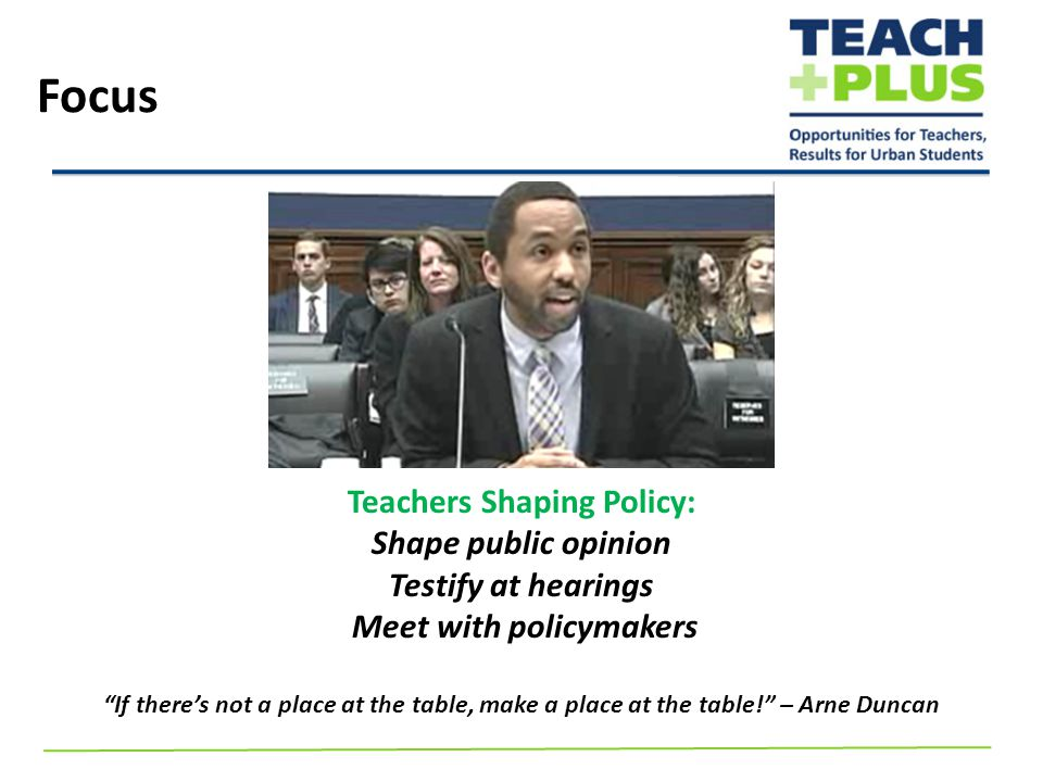 Teachers Shaping Policy: Shape public opinion Testify at hearings Meet with policymakers If there's not a place at the table, make a place at the table! – Arne Duncan Focus