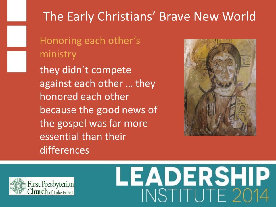 The Early Christians' Brave New World Honoring each other's ministry they didn't compete against each other … they honored each other because the good news of the gospel was far more essential than their differences