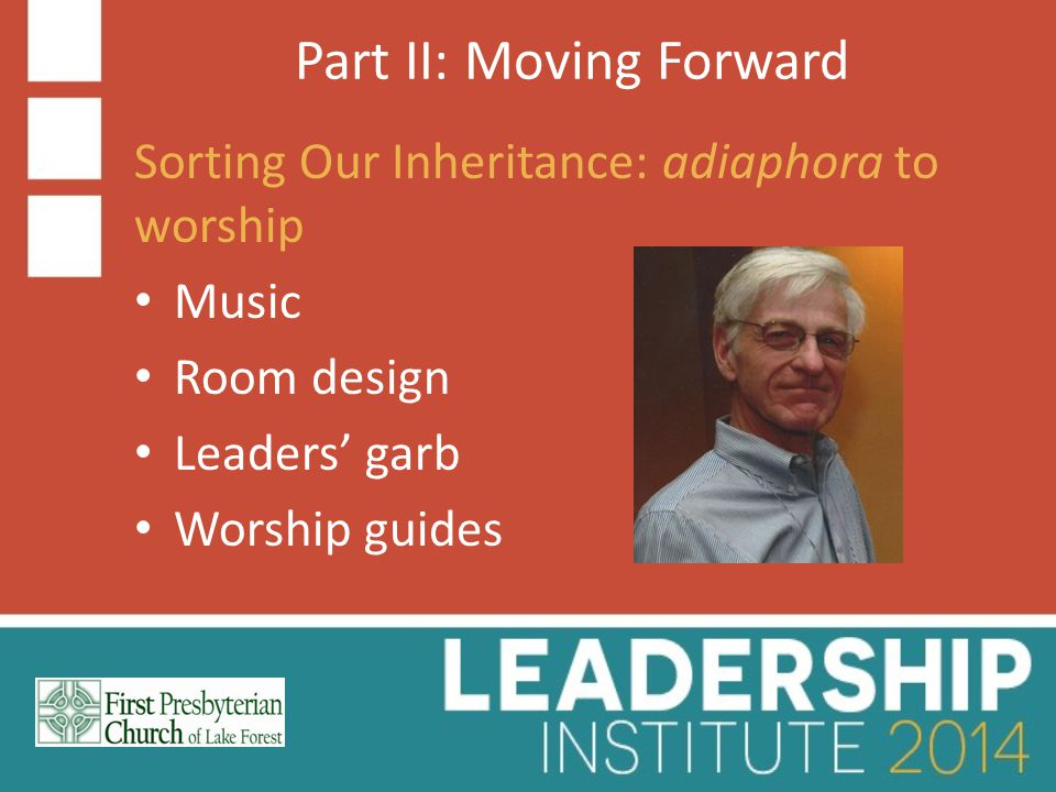 Part II: Moving Forward Sorting Our Inheritance: adiaphora to worship Music Room design Leaders' garb Worship guides
