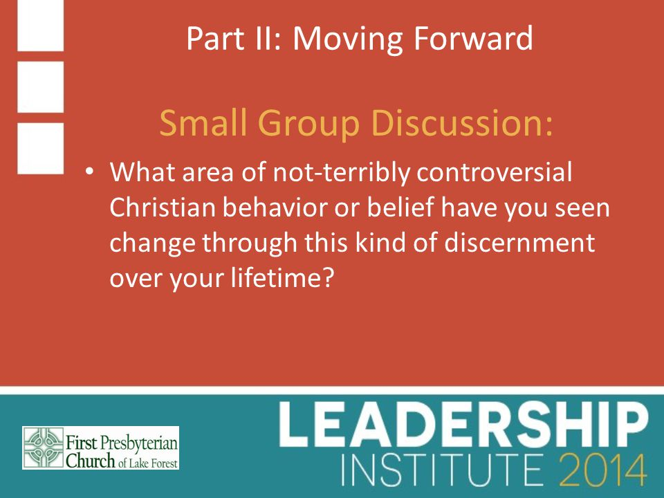 Part II: Moving Forward Small Group Discussion: What area of not-terribly controversial Christian behavior or belief have you seen change through this kind of discernment over your lifetime