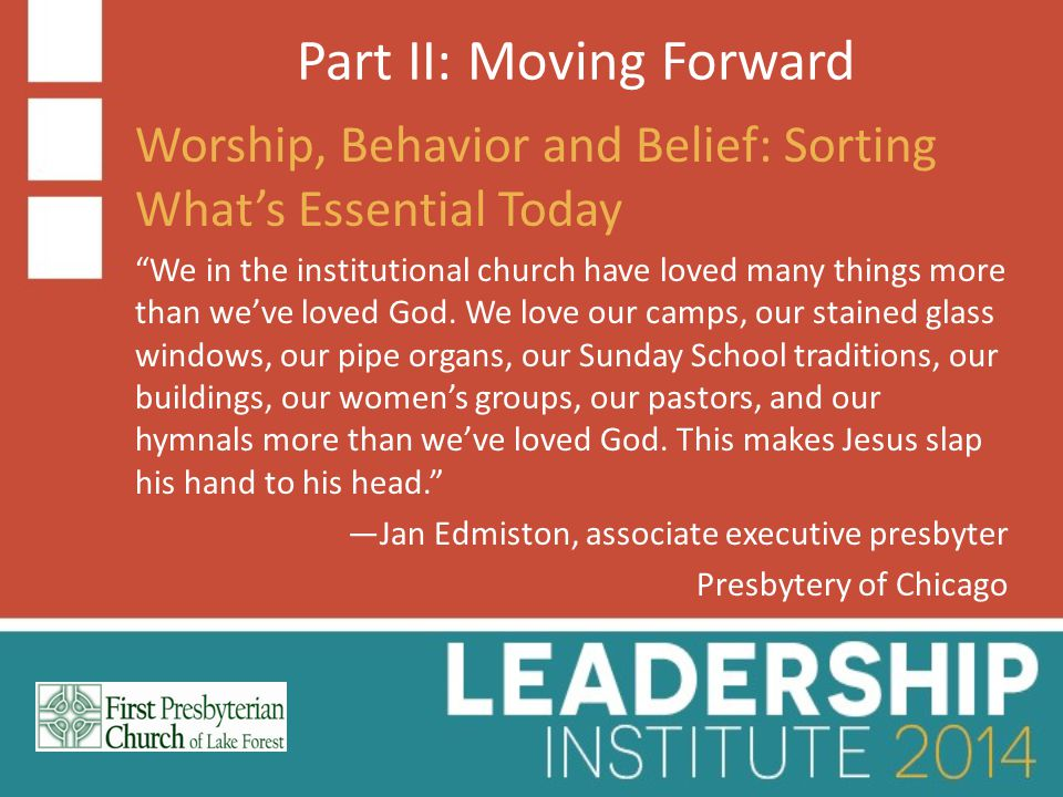 Part II: Moving Forward Worship, Behavior and Belief: Sorting What's Essential Today We in the institutional church have loved many things more than we've loved God.