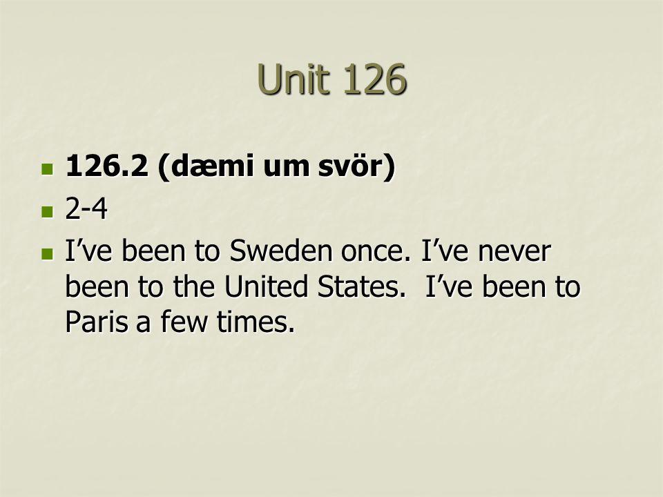 Unit 126 126.2 (dæmi um svör) 126.2 (dæmi um svör) 2-4 2-4 I've been to Sweden once. I've never been to the United States. I've been to Paris a few ti