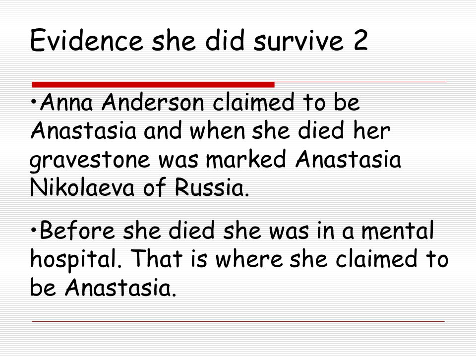 Evidence she did survive 2 Anna Anderson claimed to be Anastasia and when she died her gravestone was marked Anastasia Nikolaeva of Russia.