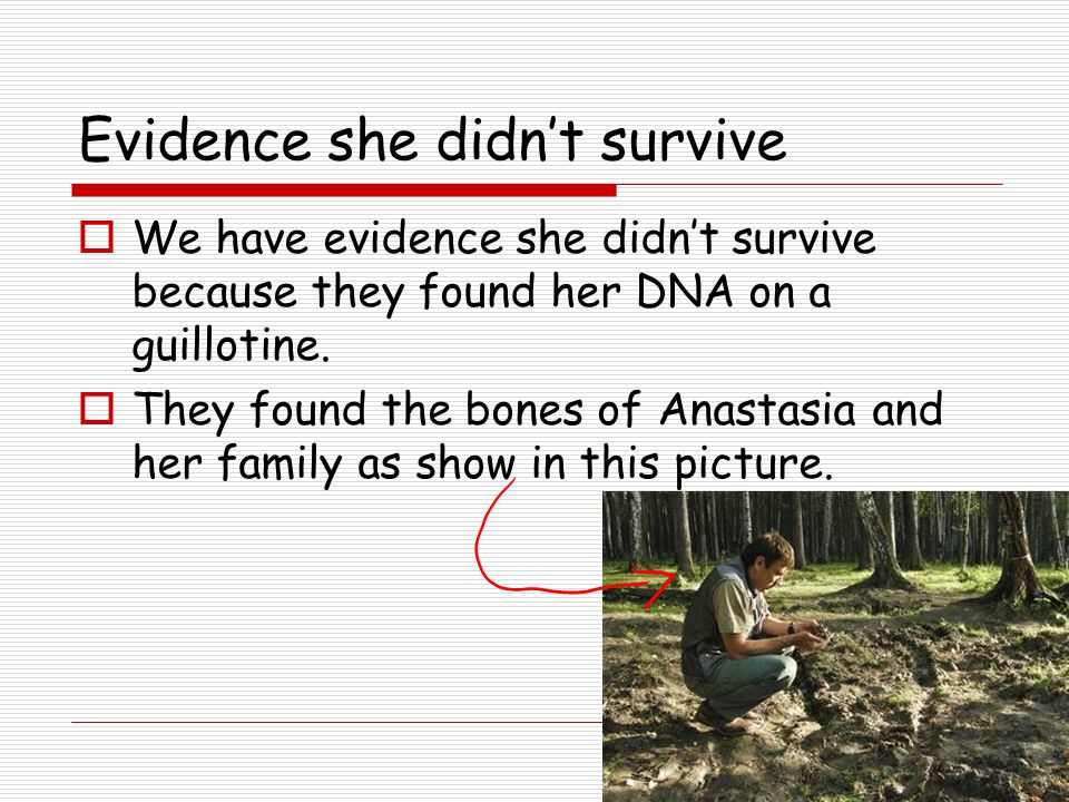 Evidence she didn't survive  We have evidence she didn't survive because they found her DNA on a guillotine.