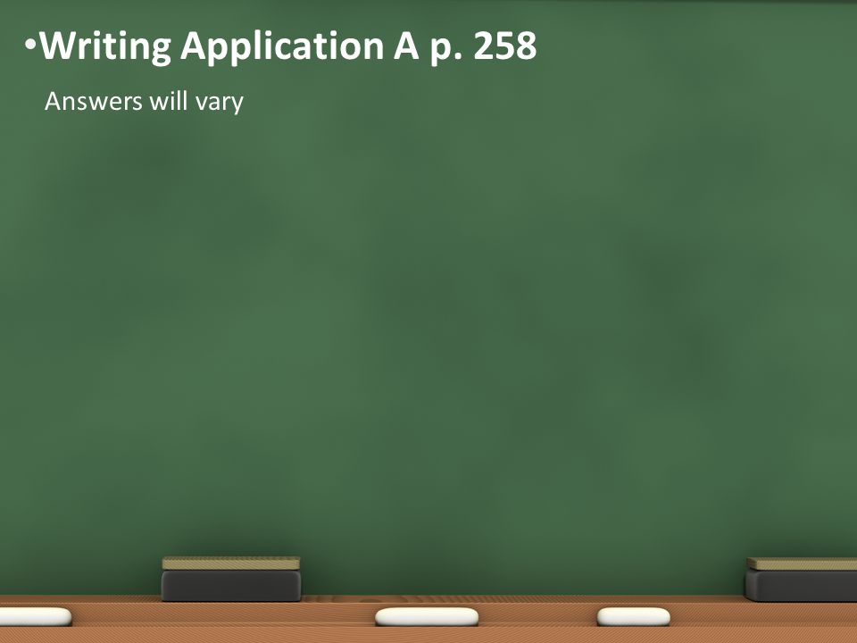 Writing Application A p. 258 Answers will vary