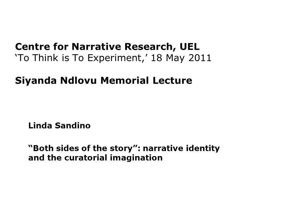 "Centre for Narrative Research, UEL 'To Think is To Experiment,' 18 May 2011 Siyanda Ndlovu Memorial Lecture Linda Sandino ""Both sides of the story"": n"