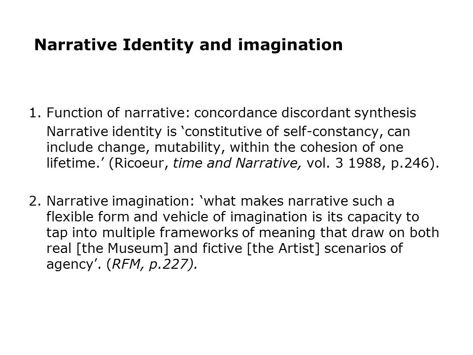 Narrative Identity and imagination 1. Function of narrative: concordance discordant synthesis Narrative identity is 'constitutive of self-constancy, c