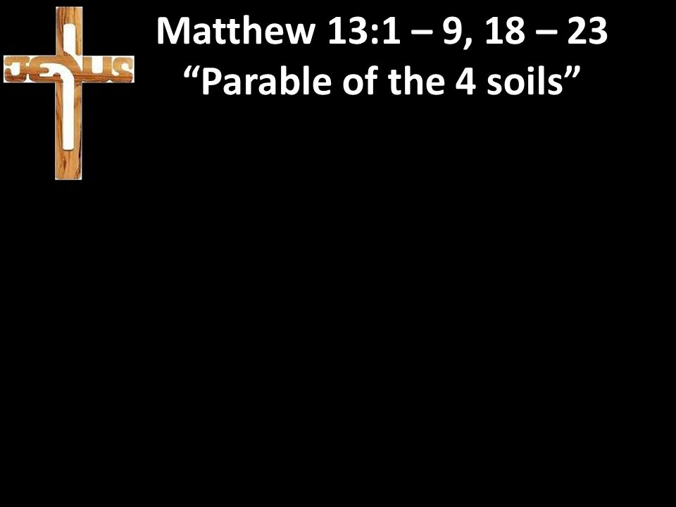 Matthew 13:1 – 9, 18 – 23 Parable of the 4 soils