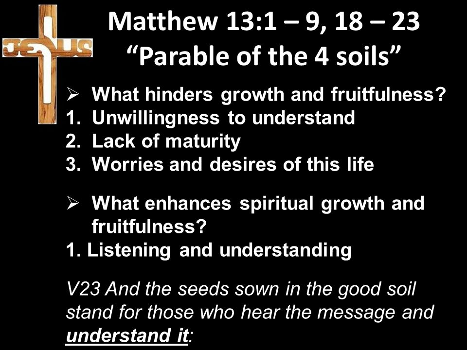 Matthew 13:1 – 9, 18 – 23 Parable of the 4 soils  What hinders growth and fruitfulness.