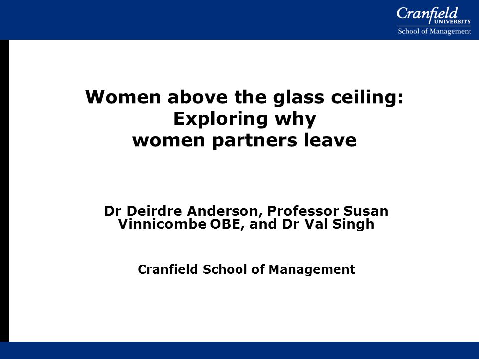 Dr Deirdre Anderson, Professor Susan Vinnicombe OBE, and Dr Val Singh Cranfield School of Management Women above the glass ceiling: Exploring why wome