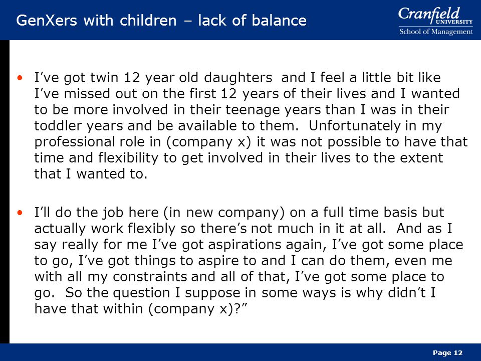 Page 12 GenXers with children – lack of balance I've got twin 12 year old daughters and I feel a little bit like I've missed out on the first 12 years of their lives and I wanted to be more involved in their teenage years than I was in their toddler years and be available to them.