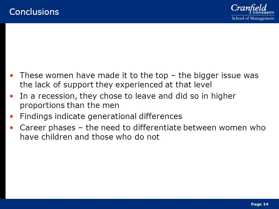 Page 14 Conclusions These women have made it to the top – the bigger issue was the lack of support they experienced at that level In a recession, they