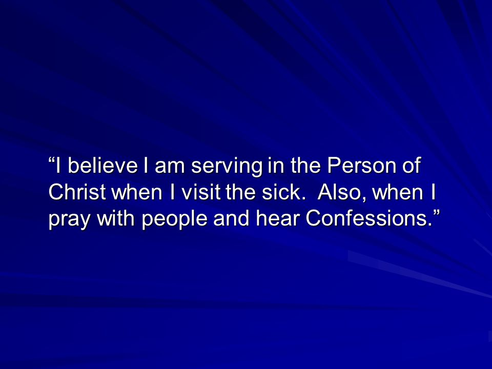 I believe I am serving in the Person of Christ when I visit the sick.
