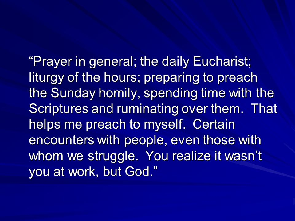 Prayer in general; the daily Eucharist; liturgy of the hours; preparing to preach the Sunday homily, spending time with the Scriptures and ruminating over them.