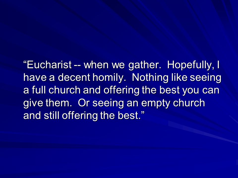 Eucharist -- when we gather. Hopefully, I have a decent homily.