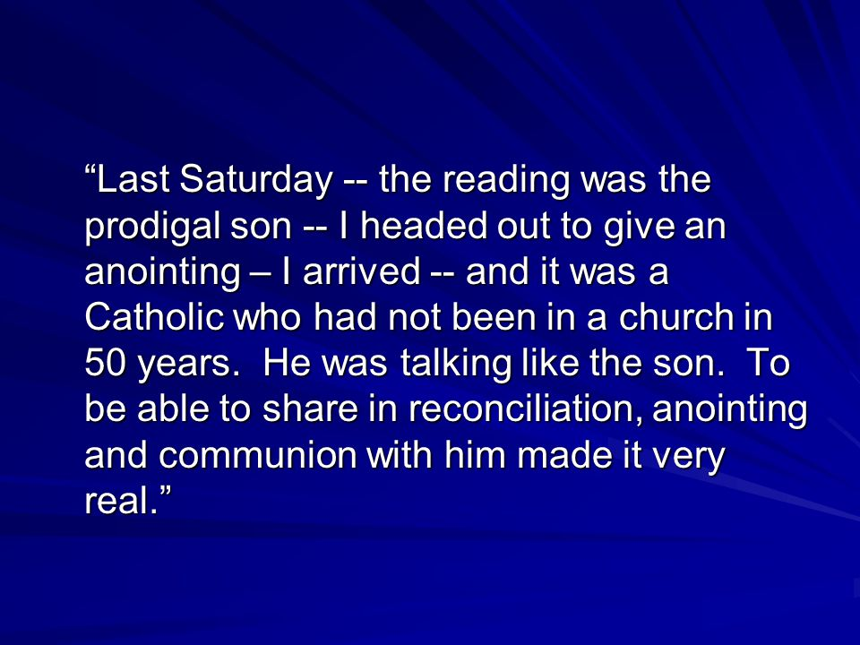 Last Saturday -- the reading was the prodigal son -- I headed out to give an anointing – I arrived -- and it was a Catholic who had not been in a church in 50 years.