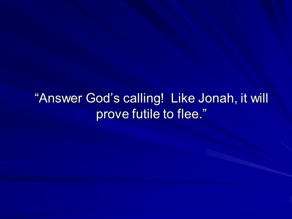 Answer God's calling! Like Jonah, it will prove futile to flee.