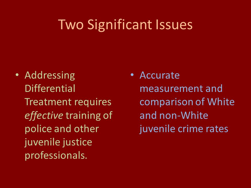Two Significant Issues Addressing Differential Treatment requires effective training of police and other juvenile justice professionals.