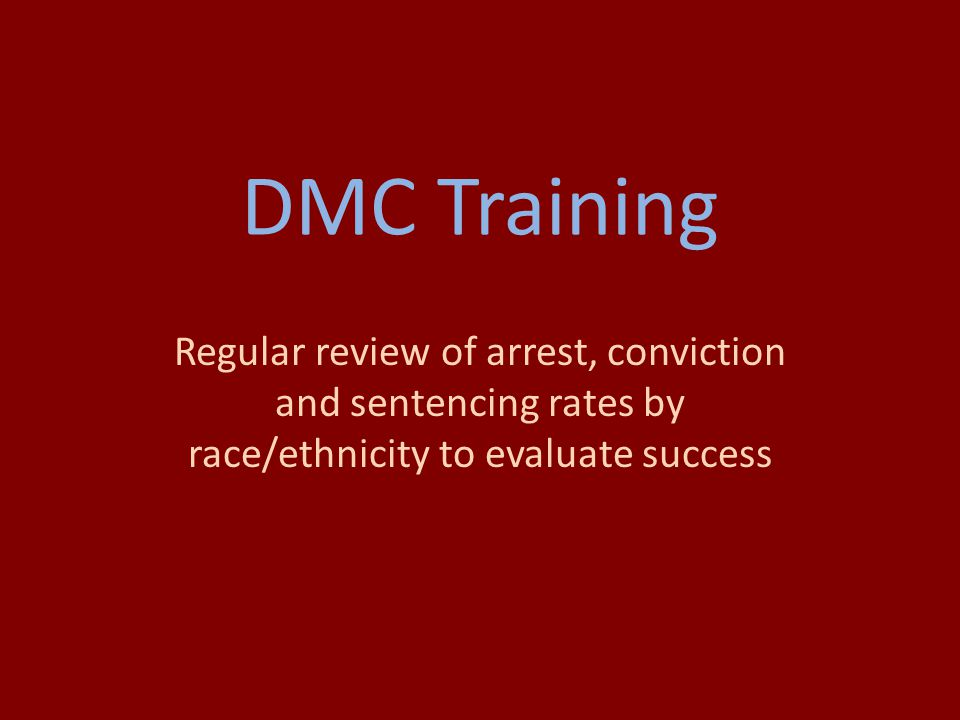 DMC Training Regular review of arrest, conviction and sentencing rates by race/ethnicity to evaluate success